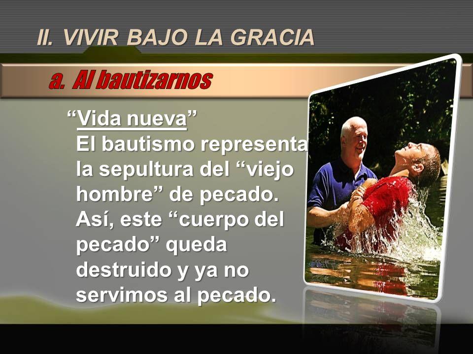 II. VIVIR BAJO LA GRACIA Vida nuevaVida nueva El bautismo representa la sepultura del viejo hombre de pecado. Así, este cuerpo del pecado queda destru