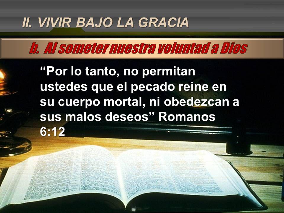 II. VIVIR BAJO LA GRACIA Por lo tanto, no permitan ustedes que el pecado reine en su cuerpo mortal, ni obedezcan a sus malos deseos Romanos 6:12