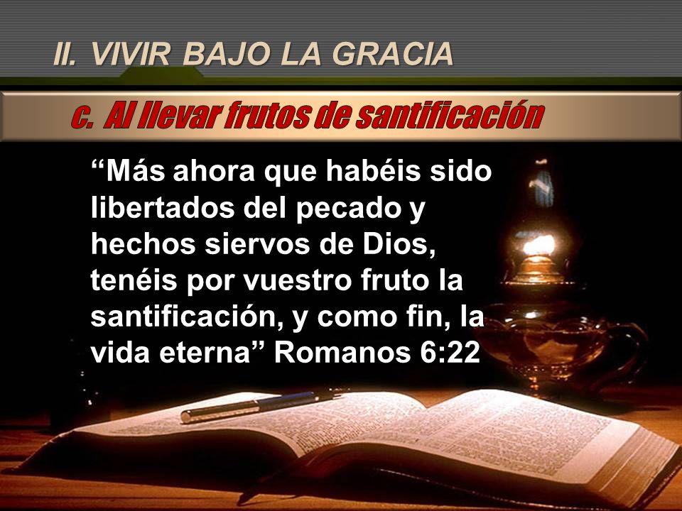 II. VIVIR BAJO LA GRACIA Más ahora que habéis sido libertados del pecado y hechos siervos de Dios, tenéis por vuestro fruto la santificación, y como f