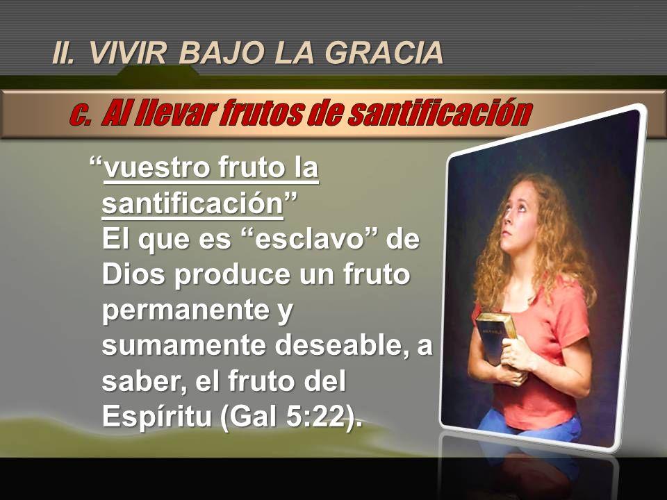 II. VIVIR BAJO LA GRACIA vuestro fruto la santificaciónvuestro fruto la santificación El que es esclavo de Dios produce un fruto permanente y sumament