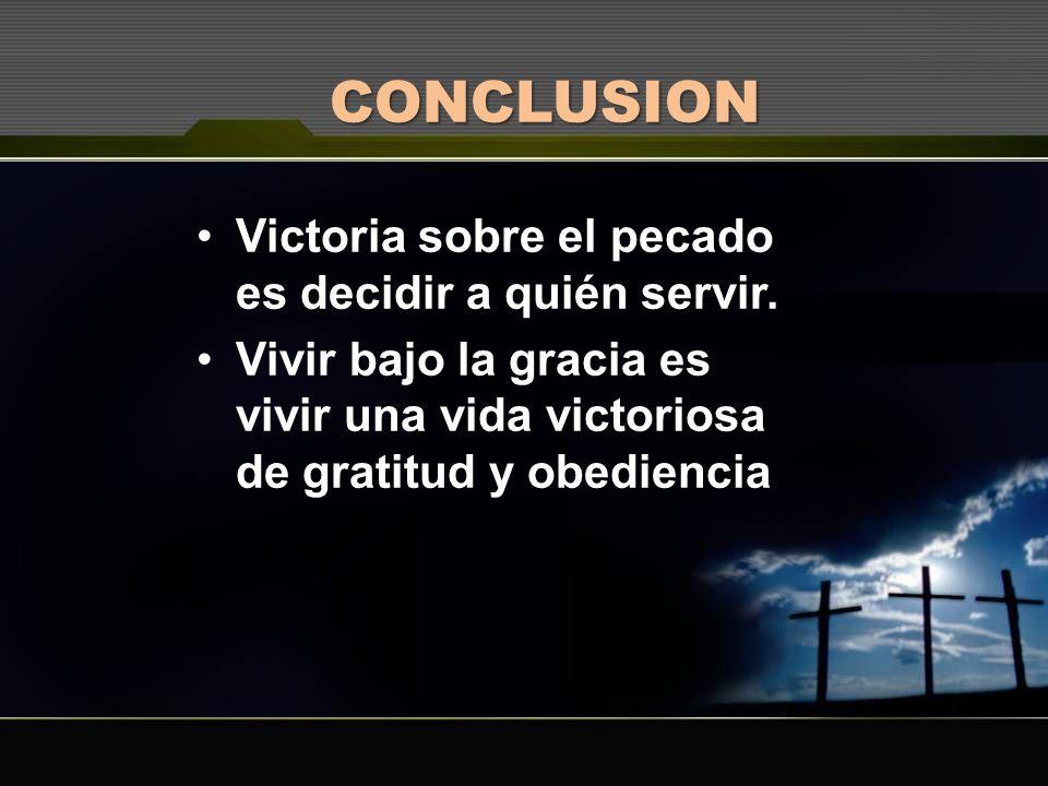CONCLUSION Victoria sobre el pecado es decidir a quién servir. Vivir bajo la gracia es vivir una vida victoriosa de gratitud y obediencia