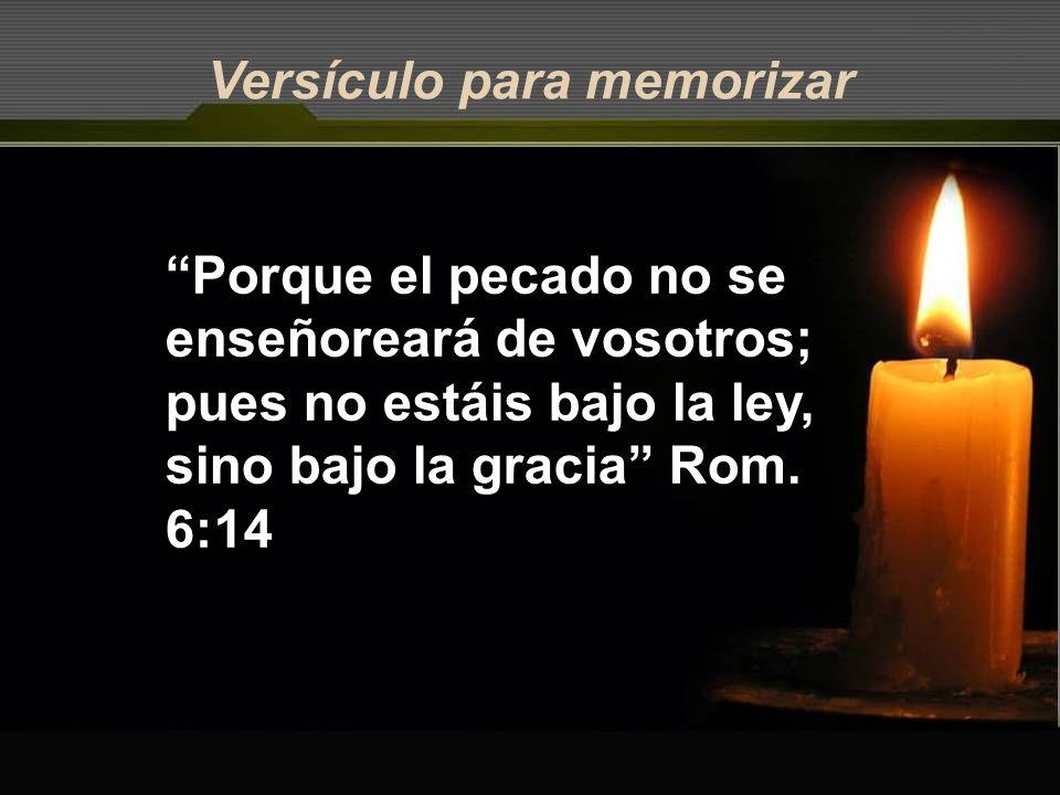 Versículo para memorizar Porque el pecado no se enseñoreará de vosotros; pues no estáis bajo la ley, sino bajo la gracia Rom. 6:14