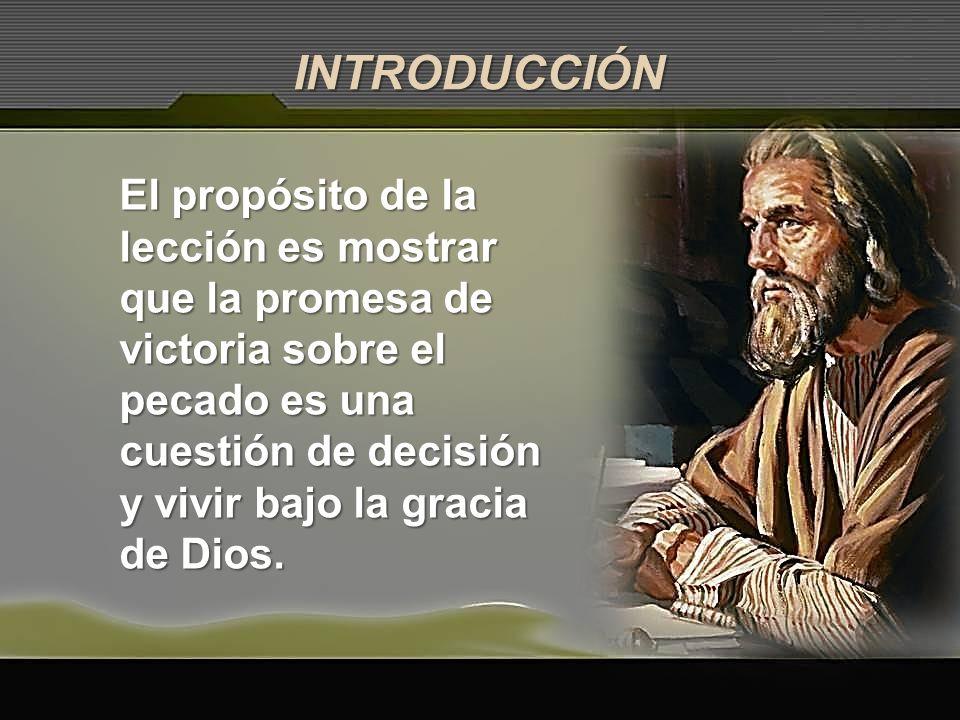 INTRODUCCIÓN El propósito de la lección es mostrar que la promesa de victoria sobre el pecado es una cuestión de decisión y vivir bajo la gracia de Di