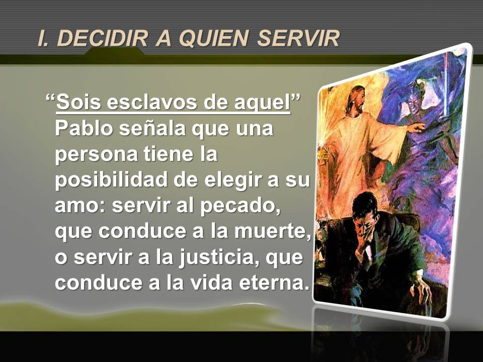 I. DECIDIR A QUIEN SERVIR Sois esclavos de aquelSois esclavos de aquel Pablo señala que una persona tiene la posibilidad de elegir a su amo: servir al