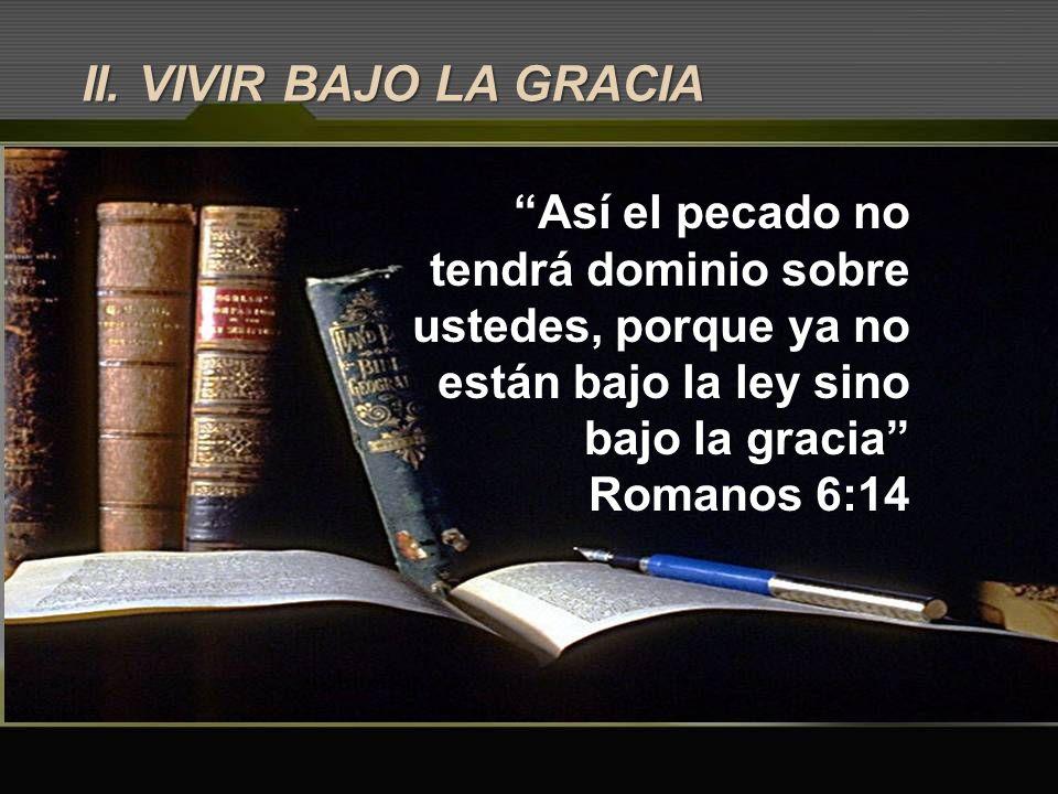 II. VIVIR BAJO LA GRACIA Así el pecado no tendrá dominio sobre ustedes, porque ya no están bajo la ley sino bajo la gracia Romanos 6:14