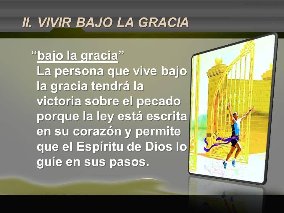 II. VIVIR BAJO LA GRACIA bajo la graciabajo la gracia La persona que vive bajo la gracia tendrá la victoria sobre el pecado porque la ley está escrita