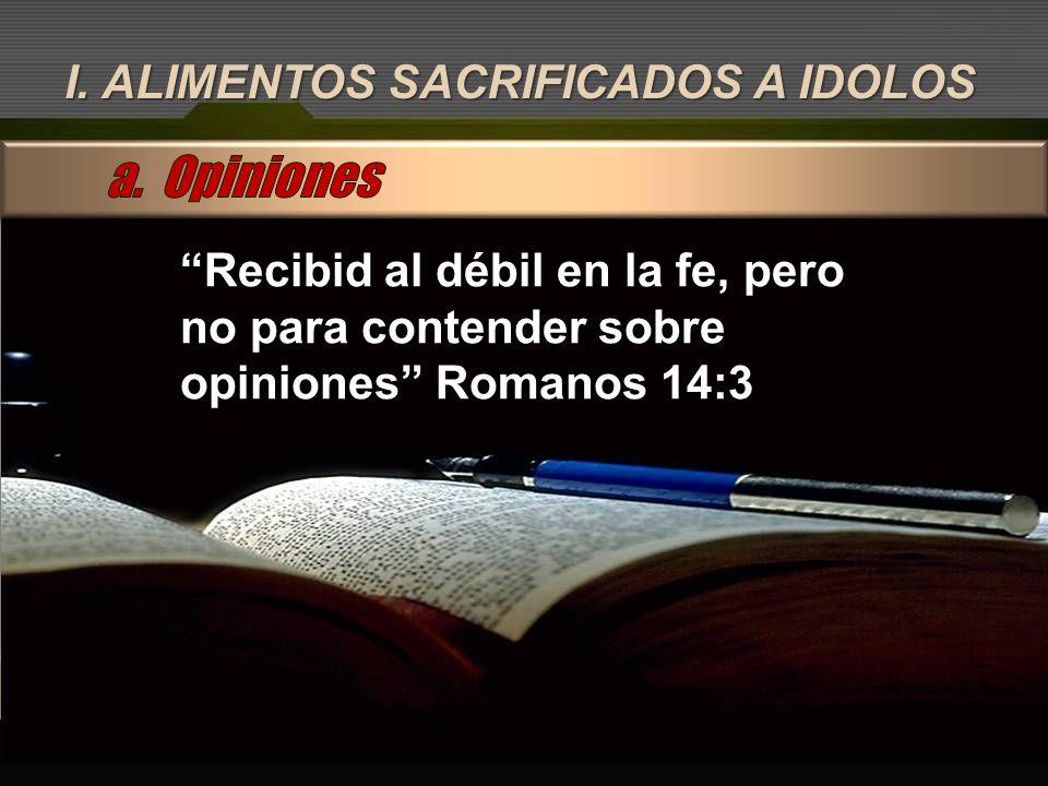 I. ALIMENTOS SACRIFICADOS A IDOLOS Recibid al débil en la fe, pero no para contender sobre opiniones Romanos 14:3