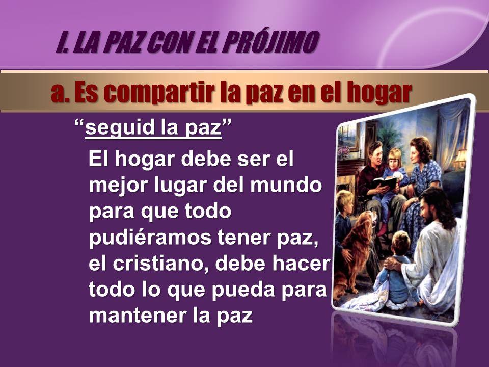 seguid la pazseguid la paz El hogar debe ser el mejor lugar del mundo para que todo pudiéramos tener paz, el cristiano, debe hacer todo lo que pueda p
