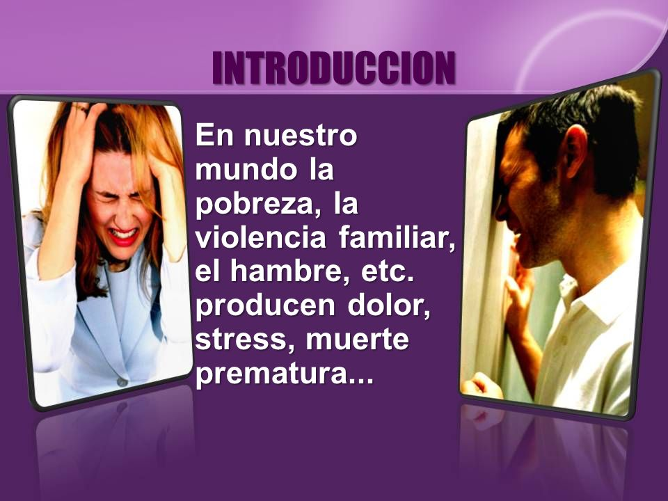 INTRODUCCION En nuestro mundo la pobreza, la violencia familiar, el hambre, etc. producen dolor, stress, muerte prematura...