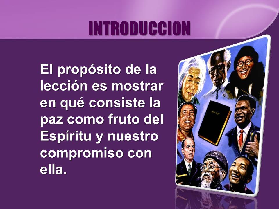 INTRODUCCION El propósito de la lección es mostrar en qué consiste la paz como fruto del Espíritu y nuestro compromiso con ella.