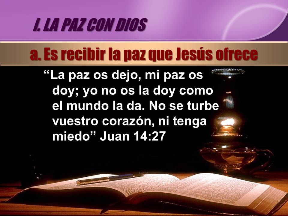 La paz os dejo, mi paz os doy; yo no os la doy como el mundo la da. No se turbe vuestro corazón, ni tenga miedo Juan 14:27 I. LA PAZ CON DIOS a. Es re