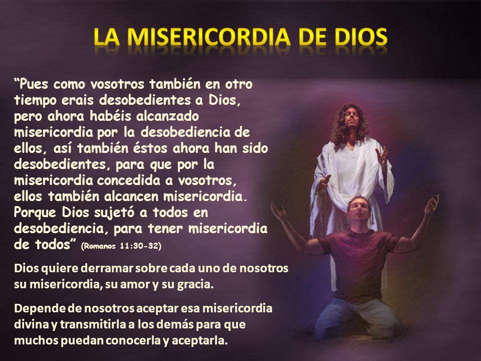 Pues como vosotros también en otro tiempo erais desobedientes a Dios, pero ahora habéis alcanzado misericordia por la desobediencia de ellos, así tamb