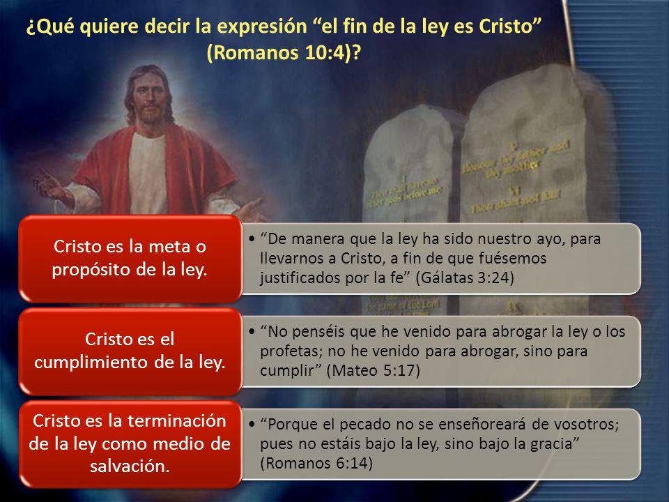 ¿Qué quiere decir la expresión el fin de la ley es Cristo (Romanos 10:4)? De manera que la ley ha sido nuestro ayo, para llevarnos a Cristo, a fin de