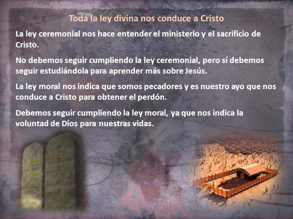 Toda la ley divina nos conduce a Cristo La ley ceremonial nos hace entender el ministerio y el sacrificio de Cristo. No debemos seguir cumpliendo la l