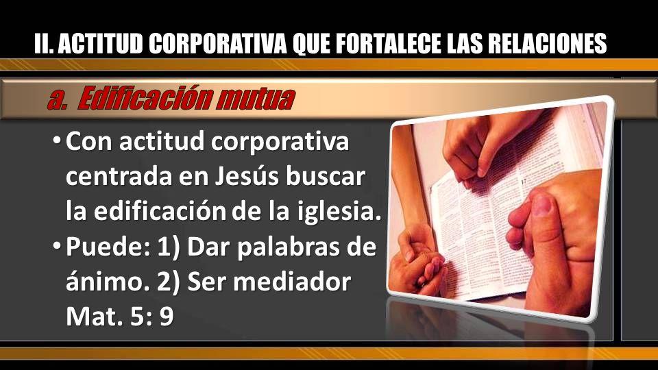 Con actitud corporativa centrada en Jesús buscar la edificación de la iglesia. Con actitud corporativa centrada en Jesús buscar la edificación de la i