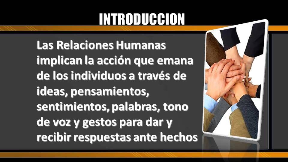 Las Relaciones Humanas implican la acción que emana de los individuos a través de ideas, pensamientos, sentimientos, palabras, tono de voz y gestos pa