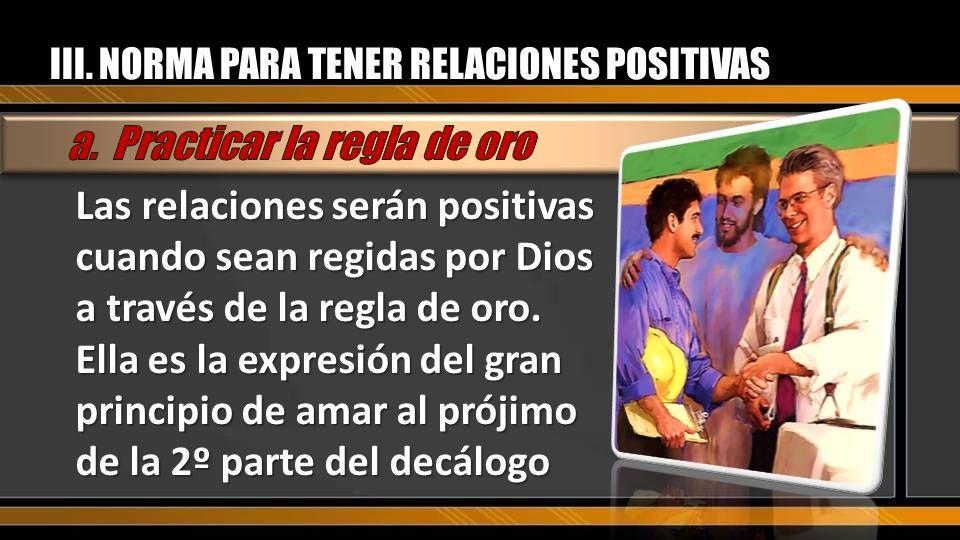 Las relaciones serán positivas cuando sean regidas por Dios a través de la regla de oro. Ella es la expresión del gran principio de amar al prójimo de