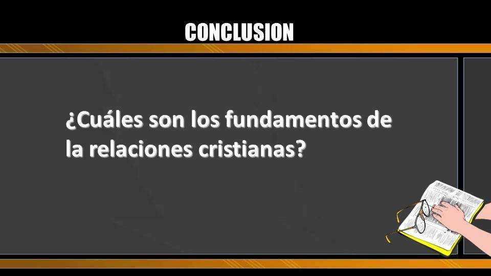 CONCLUSION ¿Cuáles son los fundamentos de la relaciones cristianas?