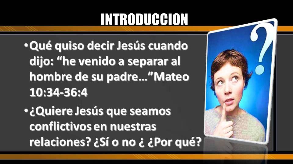 INTRODUCCION Qué quiso decir Jesús cuando dijo: he venido a separar al hombre de su padre…Mateo 10:34-36:4 Qué quiso decir Jesús cuando dijo: he venid
