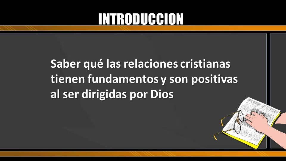 Saber qué las relaciones cristianas tienen fundamentos y son positivas al ser dirigidas por Dios INTRODUCCION