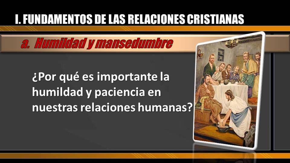 I. FUNDAMENTOS DE LAS RELACIONES CRISTIANAS ¿Por qué es importante la humildad y paciencia en nuestras relaciones humanas?