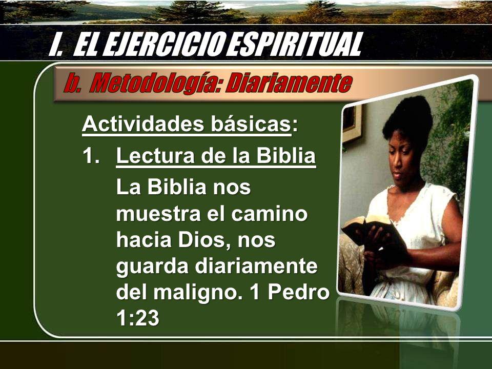 I. EL EJERCICIO ESPIRITUAL Actividades básicas: 1.Lectura de la Biblia La Biblia nos muestra el camino hacia Dios, nos guarda diariamente del maligno.