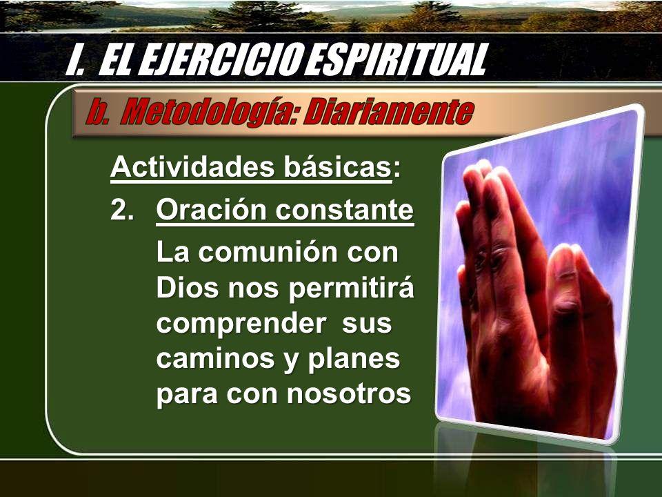 I. EL EJERCICIO ESPIRITUAL Actividades básicas: 2.Oración constante La comunión con Dios nos permitirá comprender sus caminos y planes para con nosotr