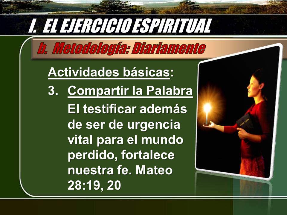 I. EL EJERCICIO ESPIRITUAL Actividades básicas: 3.Compartir la Palabra El testificar además de ser de urgencia vital para el mundo perdido, fortalece