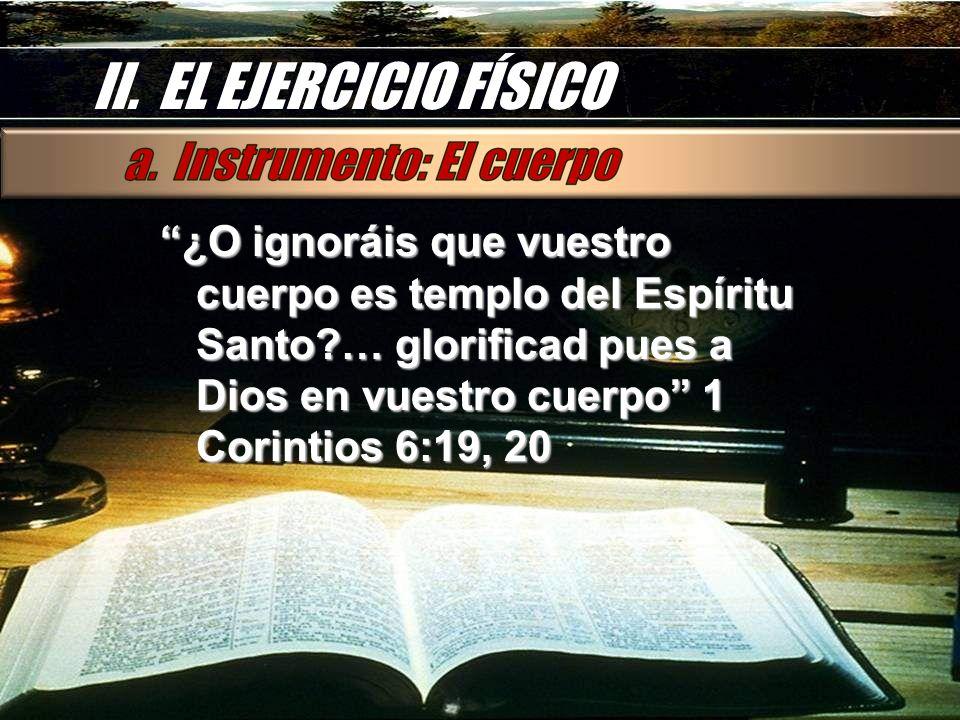 II. EL EJERCICIO FÍSICO ¿O ignoráis que vuestro cuerpo es templo del Espíritu Santo?… glorificad pues a Dios en vuestro cuerpo 1 Corintios 6:19, 20