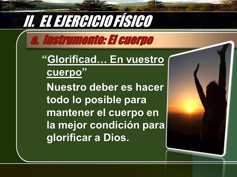 II. EL EJERCICIO FÍSICO Glorificad… En vuestro cuerpoGlorificad… En vuestro cuerpo Nuestro deber es hacer todo lo posible para mantener el cuerpo en l