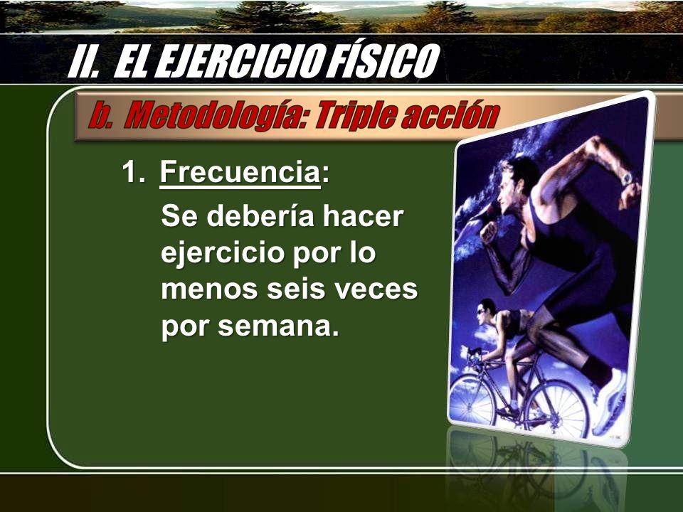 II. EL EJERCICIO FÍSICO 1.Frecuencia: Se debería hacer ejercicio por lo menos seis veces por semana.