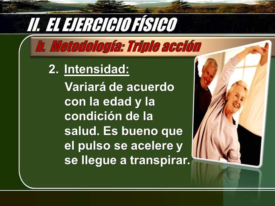 II. EL EJERCICIO FÍSICO 2.Intensidad: Variará de acuerdo con la edad y la condición de la salud. Es bueno que el pulso se acelere y se llegue a transp