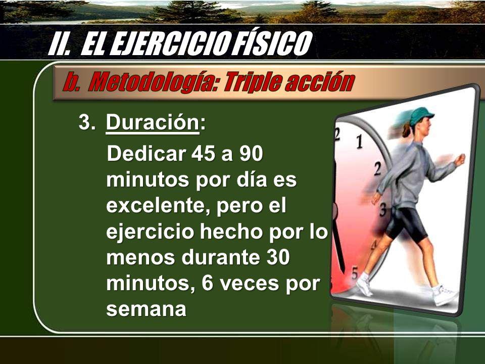 II. EL EJERCICIO FÍSICO 3.Duración: Dedicar 45 a 90 minutos por día es excelente, pero el ejercicio hecho por lo menos durante 30 minutos, 6 veces por