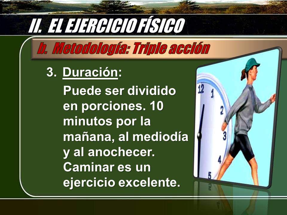 II. EL EJERCICIO FÍSICO 3.Duración: Puede ser dividido en porciones. 10 minutos por la mañana, al mediodía y al anochecer. Caminar es un ejercicio exc