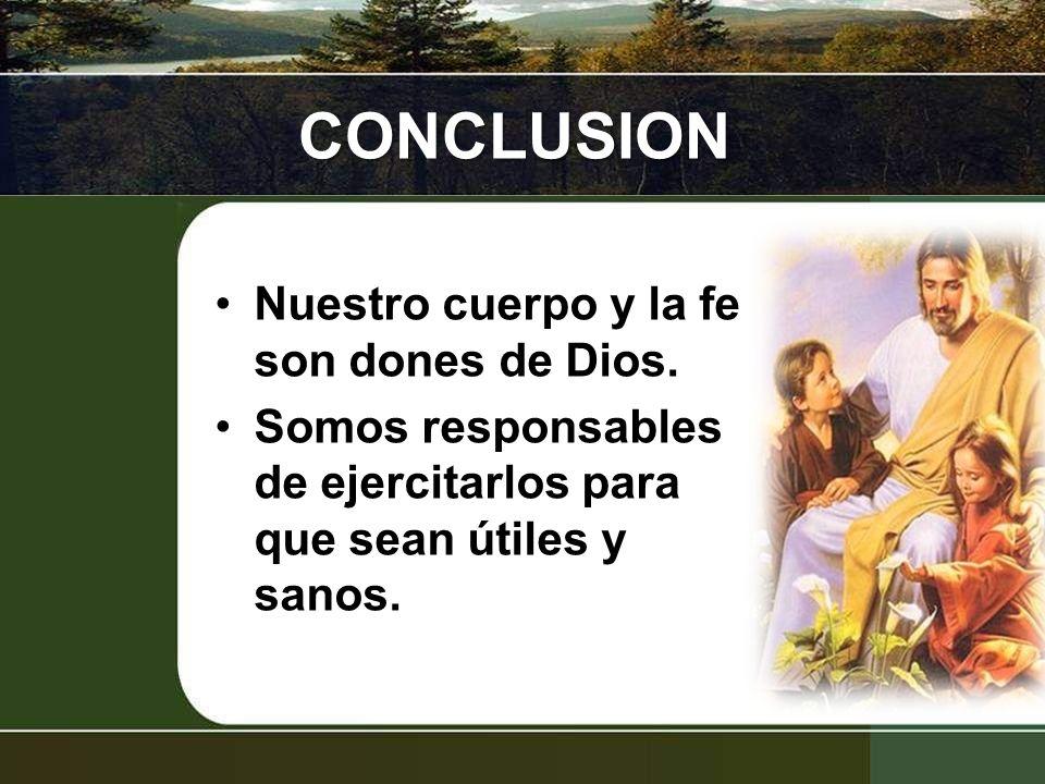 CONCLUSION Nuestro cuerpo y la fe son dones de Dios. Somos responsables de ejercitarlos para que sean útiles y sanos.