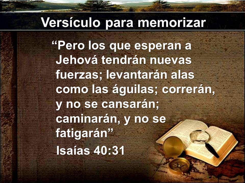 Versículo para memorizar Pero los que esperan a Jehová tendrán nuevas fuerzas; levantarán alas como las águilas; correrán, y no se cansarán; caminarán