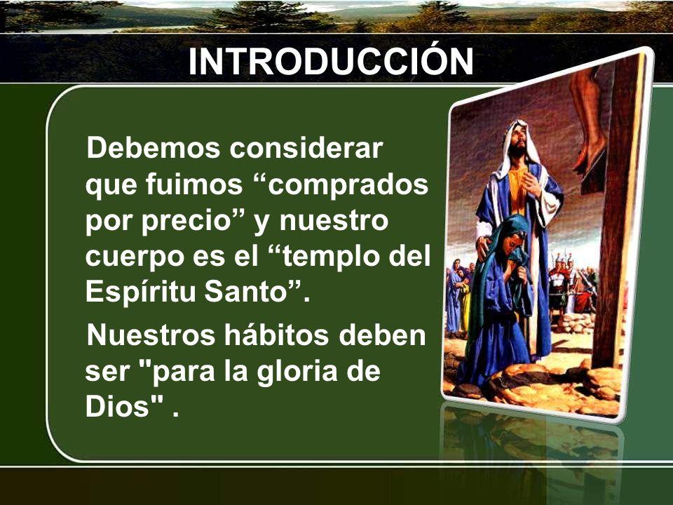 INTRODUCCIÓN Debemos considerar que fuimos comprados por precio y nuestro cuerpo es el templo del Espíritu Santo. Nuestros hábitos deben ser