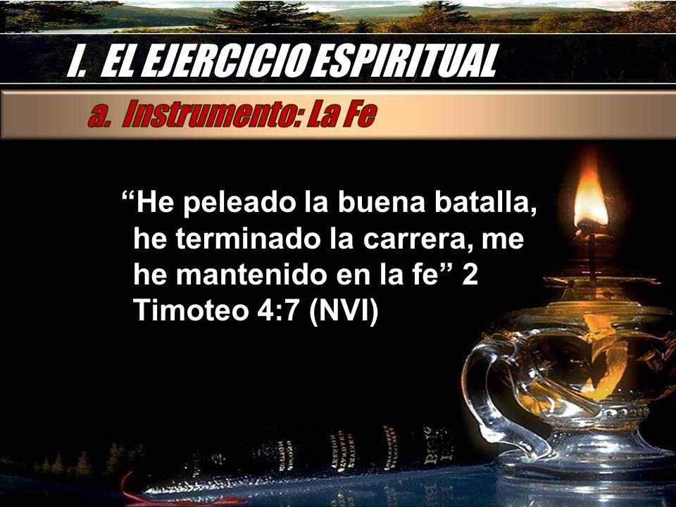 I. EL EJERCICIO ESPIRITUAL He peleado la buena batalla, he terminado la carrera, me he mantenido en la fe 2 Timoteo 4:7 (NVI)
