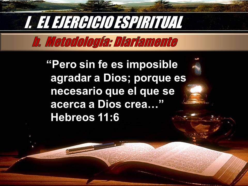 I. EL EJERCICIO ESPIRITUAL Pero sin fe es imposible agradar a Dios; porque es necesario que el que se acerca a Dios crea… Hebreos 11:6Pero sin fe es i
