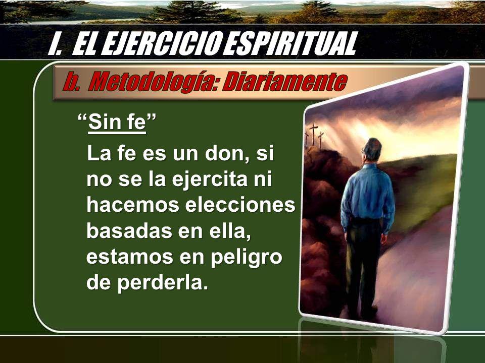 I. EL EJERCICIO ESPIRITUAL Sin feSin fe La fe es un don, si no se la ejercita ni hacemos elecciones basadas en ella, estamos en peligro de perderla.