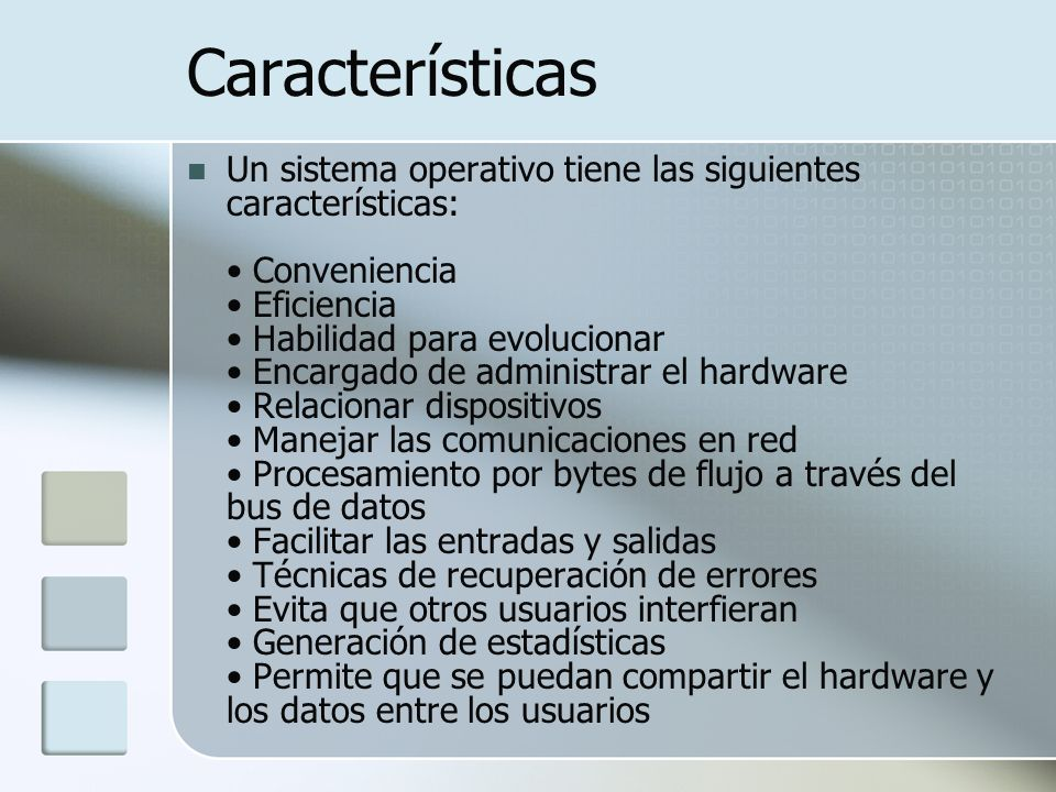 Características Un sistema operativo tiene las siguientes características: Conveniencia Eficiencia Habilidad para evolucionar Encargado de administrar