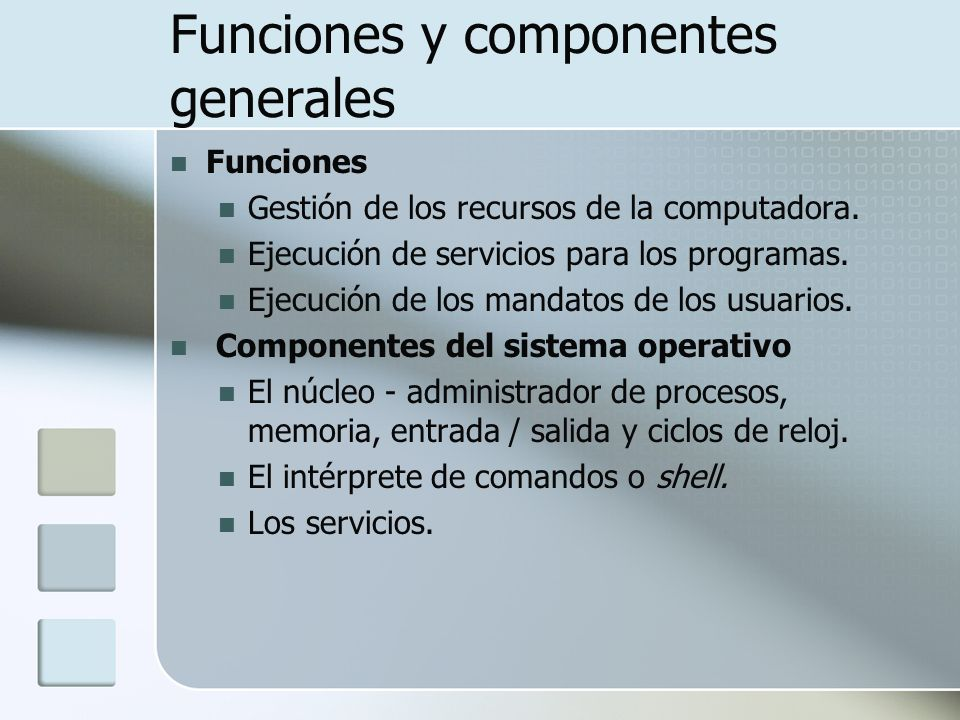Funciones y componentes generales Funciones Gestión de los recursos de la computadora. Ejecución de servicios para los programas. Ejecución de los man