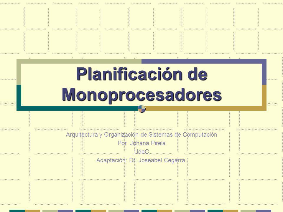 Planificación de Monoprocesadores Arquitectura y Organización de Sistemas de Computación Por Johana Pirela UdeC Adaptación: Dr. Joseabel Cegarra.