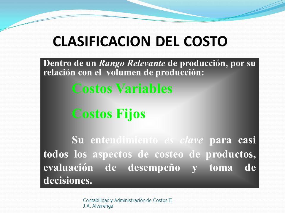 CLASIFICACION DEL COSTO Contabilidad y Administración de Costos II J.A. Alvarenga Dentro de un Rango Relevante de producción, por su relación con el v