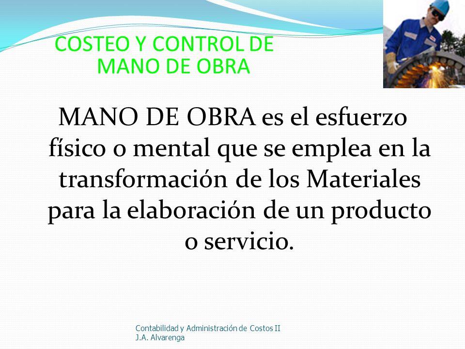 COSTEO Y CONTROL DE MANO DE OBRA MANO DE OBRA es el esfuerzo físico o mental que se emplea en la transformación de los Materiales para la elaboración