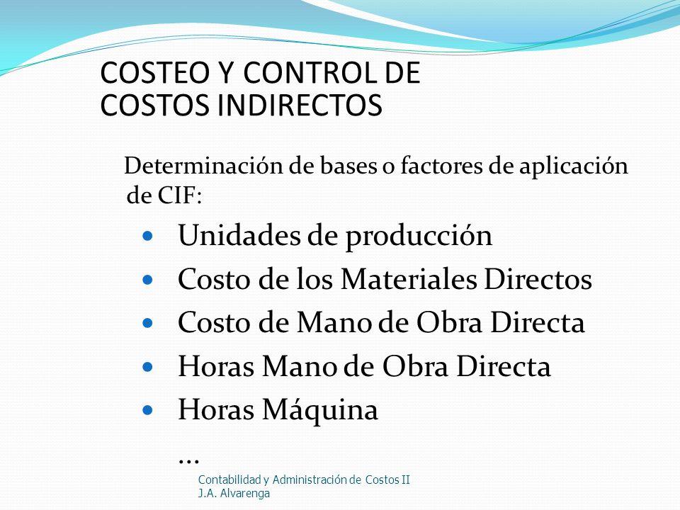 COSTEO Y CONTROL DE COSTOS INDIRECTOS Determinación de bases o factores de aplicación de CIF: Unidades de producción Costo de los Materiales Directos