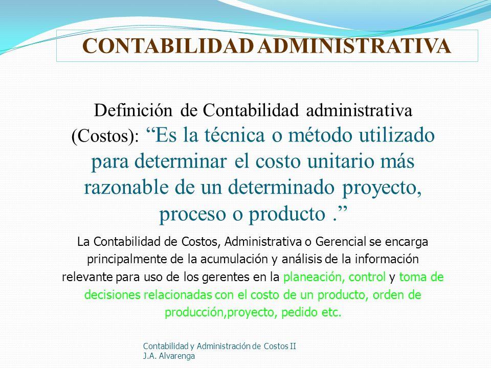 Contabilidad y Administración de Costos II J.A. Alvarenga Definición de Contabilidad administrativa (Costos): Es la técnica o método utilizado para de
