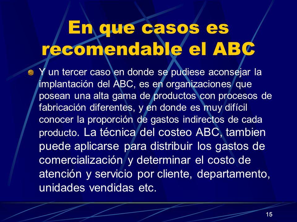 15 En que casos es recomendable el ABC Y un tercer caso en donde se pudiese aconsejar la implantación del ABC, es en organizaciones que posean una alt