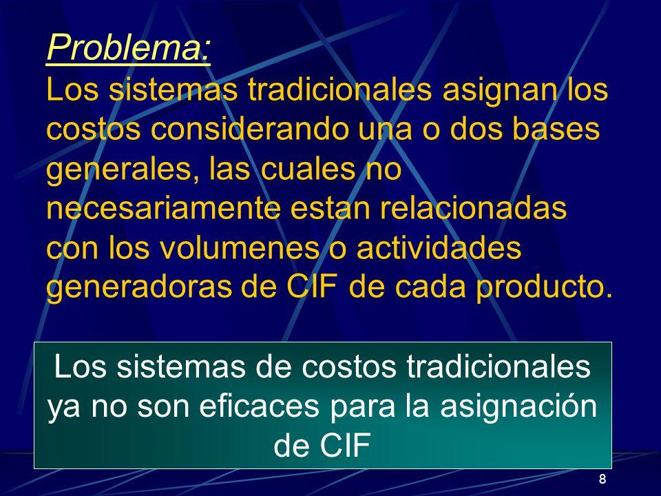 8 Problema: Los sistemas tradicionales asignan los costos considerando una o dos bases generales, las cuales no necesariamente estan relacionadas con