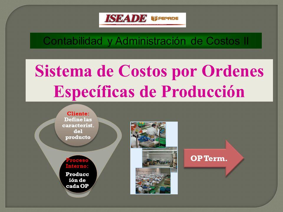 Contabilidad y Administración de Costos II Sistema de Costos por Ordenes Específicas de Producción Cliente: Define las caracterist. del producto Proce